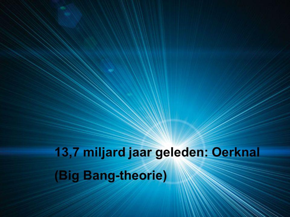 13,7 miljard jaar geleden: Oerknal (Big Bang-theorie)
