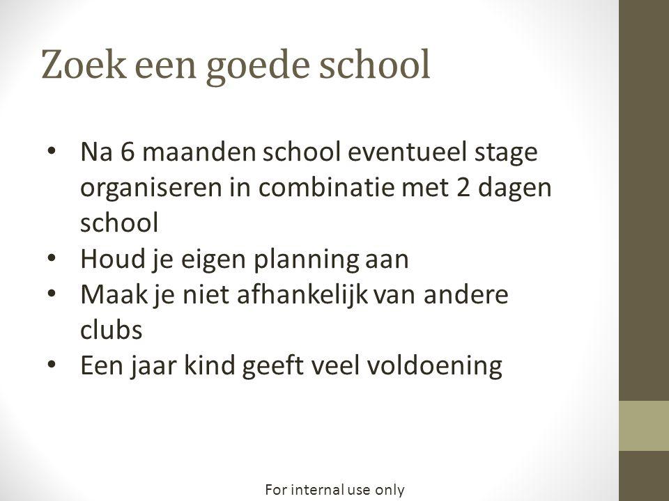 For internal use only Zoek een goede school • Na 6 maanden school eventueel stage organiseren in combinatie met 2 dagen school • Houd je eigen plannin