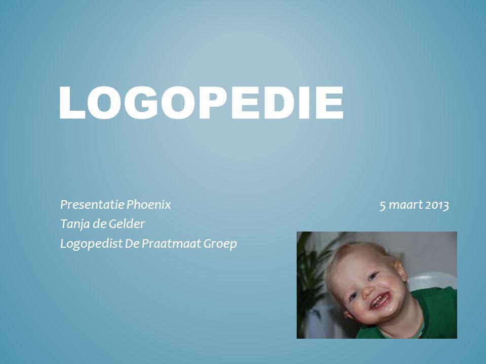 LOGOPEDIE Presentatie Phoenix 5 maart 2013 Tanja de Gelder Logopedist De Praatmaat Groep