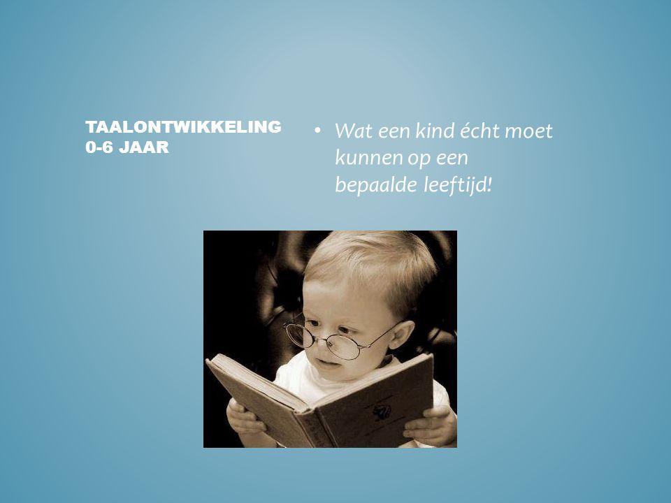 • Wat een kind écht moet kunnen op een bepaalde leeftijd! TAALONTWIKKELING 0-6 JAAR