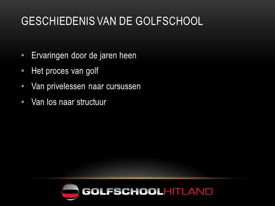 GESCHIEDENIS VAN DE GOLFSCHOOL • Ervaringen door de jaren heen • Het proces van golf • Van privelessen naar cursussen • Van los naar structuur