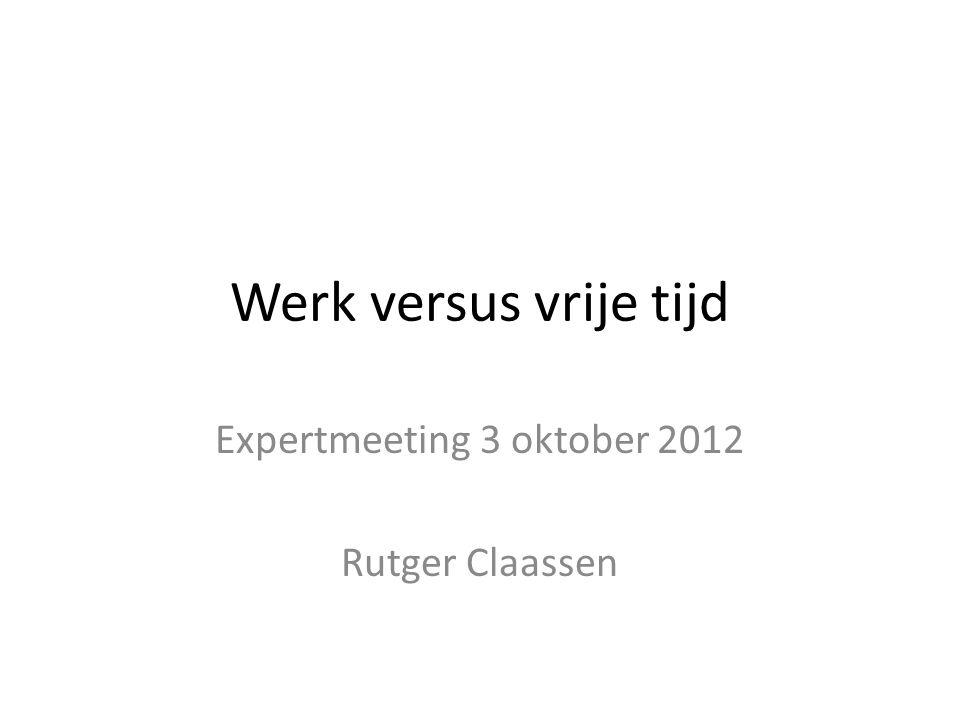 Werk versus vrije tijd Expertmeeting 3 oktober 2012 Rutger Claassen
