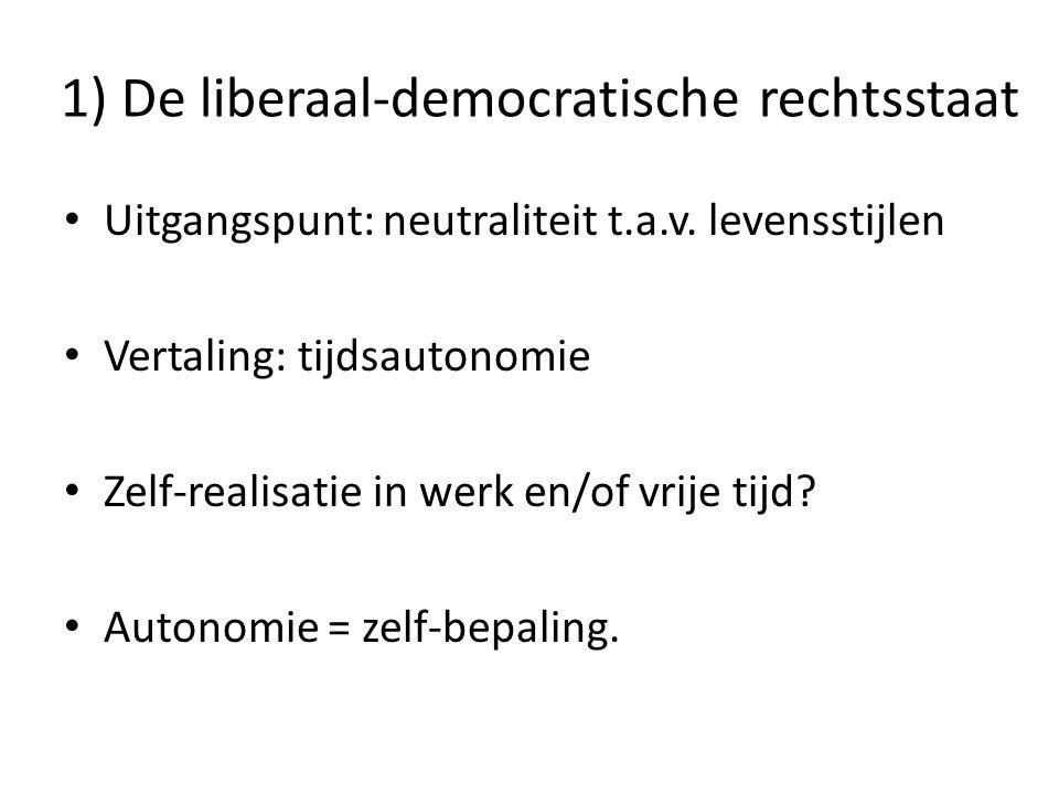 1) De liberaal-democratische rechtsstaat • Uitgangspunt: neutraliteit t.a.v. levensstijlen • Vertaling: tijdsautonomie • Zelf-realisatie in werk en/of