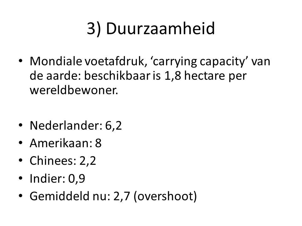3) Duurzaamheid • Mondiale voetafdruk, 'carrying capacity' van de aarde: beschikbaar is 1,8 hectare per wereldbewoner. • Nederlander: 6,2 • Amerikaan: