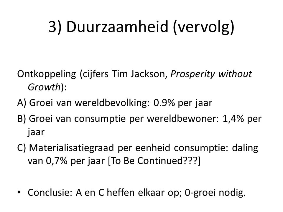 3) Duurzaamheid • Arbeidsproductiviteit (1,5% per jaar) omzetten in vrije tijd: – Nu: 36 uur – Over 10 jaar: 30.9 – Over 20 jaar: 26.6 – Over 40 jaar: 19.7 • Is dit nu strijdig met individuele keuzevrijheid.