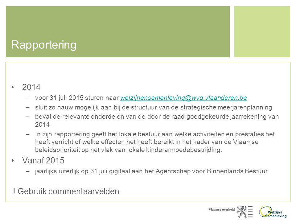 Rapportering •2014 –voor 31 juli 2015 sturen naar welzijnensamenleving@wvg.vlaanderen.bewelzijnensamenleving@wvg.vlaanderen.be –sluit zo nauw mogelijk