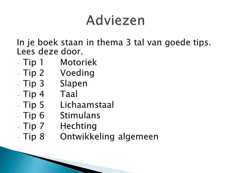 In je boek staan in thema 3 tal van goede tips. Lees deze door. - Tip 1Motoriek - Tip 2Voeding - Tip 3Slapen - Tip 4Taal - Tip 5Lichaamstaal - Tip 6St