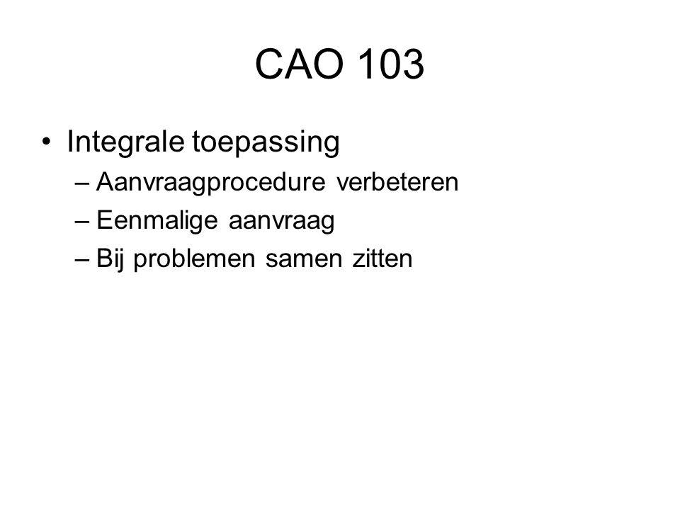 CAO 103 •Integrale toepassing –Aanvraagprocedure verbeteren –Eenmalige aanvraag –Bij problemen samen zitten