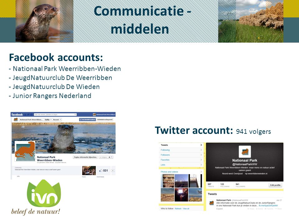 Communicatie - middelen Facebook accounts: - Nationaal Park Weerribben-Wieden - JeugdNatuurclub De Weerribben - JeugdNatuurclub De Wieden - Junior Rangers Nederland Twitter account: 941 volgers