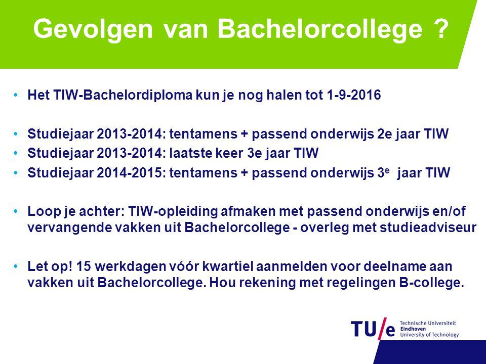 Gevolgen van Bachelorcollege ? •Het TIW-Bachelordiploma kun je nog halen tot 1-9-2016 •Studiejaar 2013-2014: tentamens + passend onderwijs 2e jaar TIW