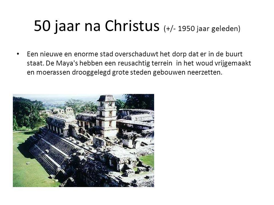 50 jaar na Christus (+/- 1950 jaar geleden) • Een nieuwe en enorme stad overschaduwt het dorp dat er in de buurt staat. De Maya's hebben een reusachti