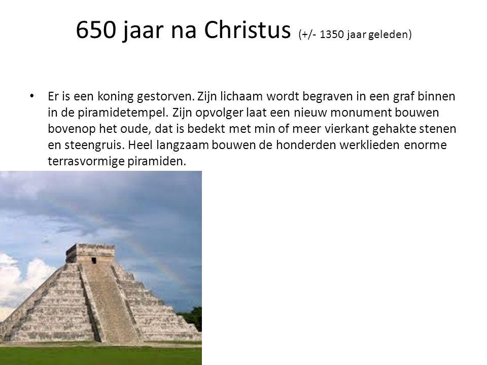 650 jaar na Christus (+/- 1350 jaar geleden) • Er is een koning gestorven. Zijn lichaam wordt begraven in een graf binnen in de piramidetempel. Zijn o