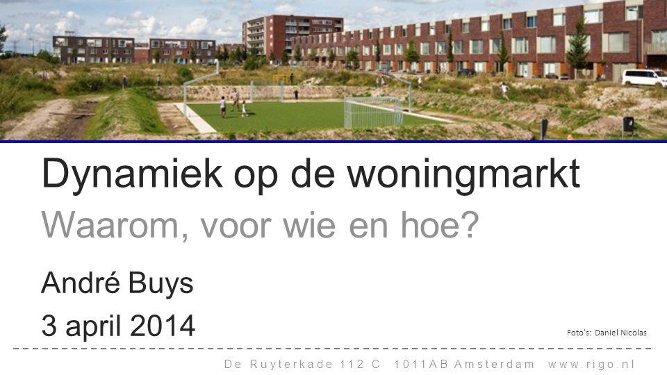 De Ruyterkade 112 C 1011AB Amsterdam www.rigo.nl Dynamiek op de woningmarkt Waarom, voor wie en hoe? André Buys 3 april 2014 Foto's: Daniel Nicolas
