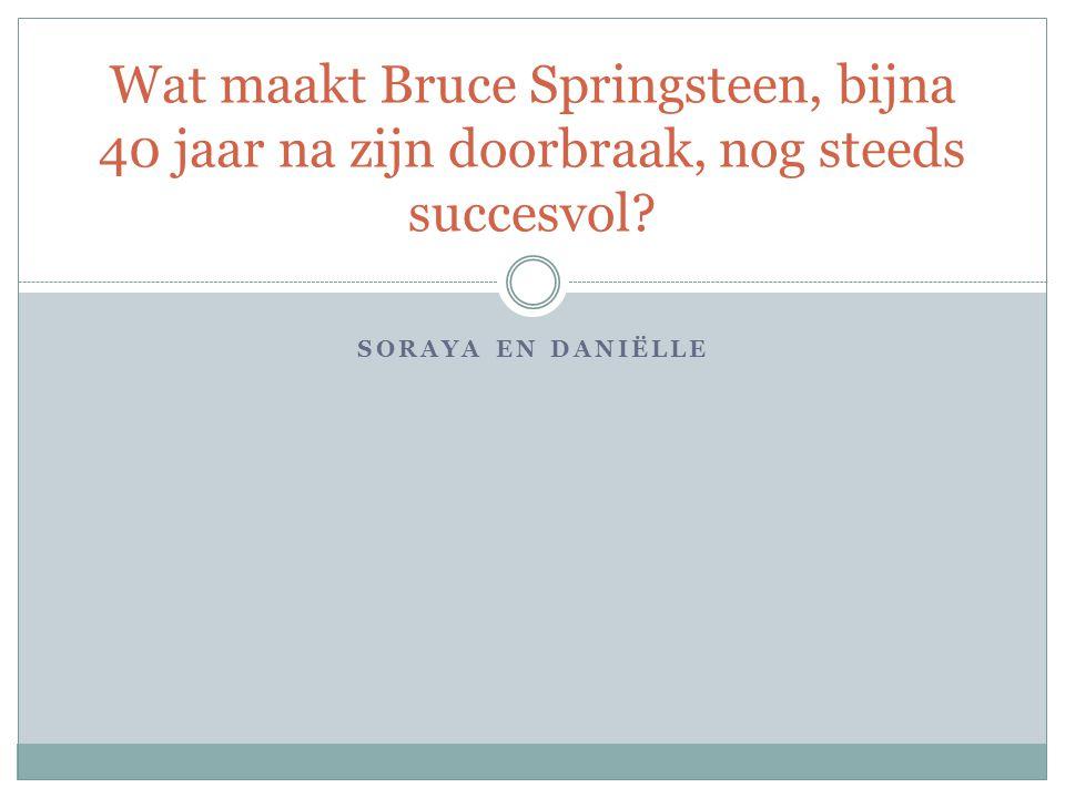 SORAYA EN DANIËLLE Wat maakt Bruce Springsteen, bijna 40 jaar na zijn doorbraak, nog steeds succesvol?