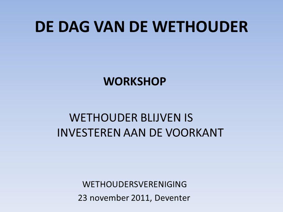 DE DAG VAN DE WETHOUDER WORKSHOP WETHOUDER BLIJVEN IS INVESTEREN AAN DE VOORKANT WETHOUDERSVERENIGING 23 november 2011, Deventer