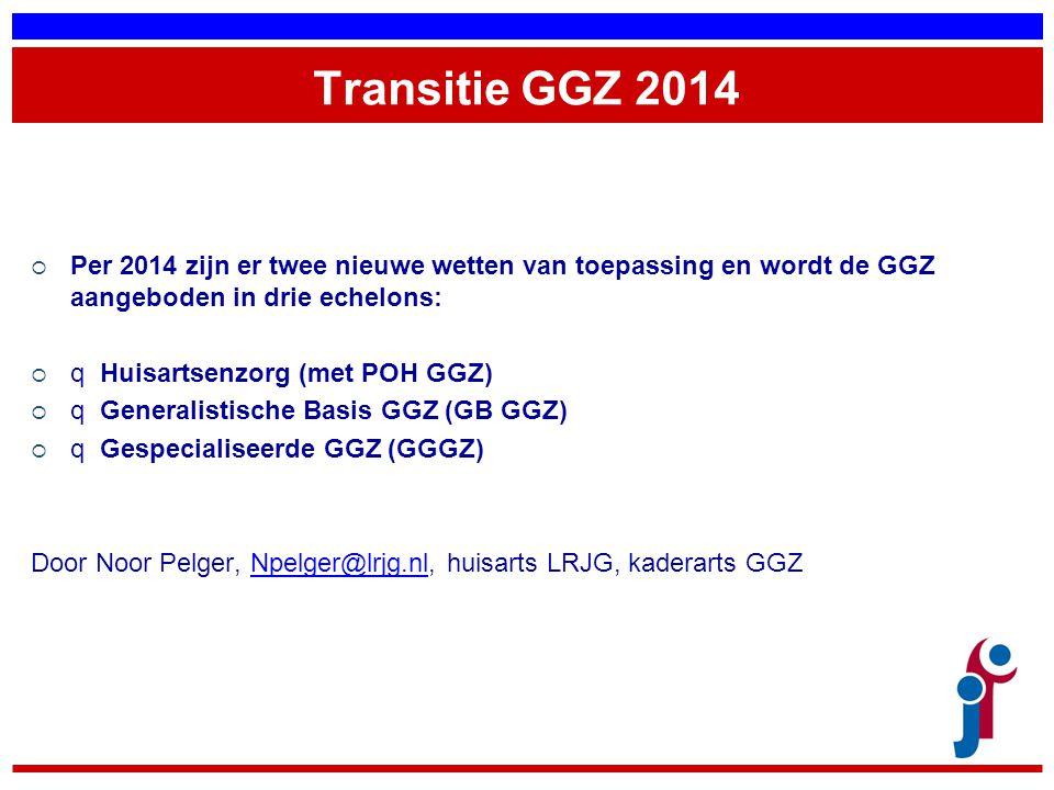 Transitie GGZ 2014  Per 2014 zijn er twee nieuwe wetten van toepassing en wordt de GGZ aangeboden in drie echelons:  q Huisartsenzorg (met POH GGZ)