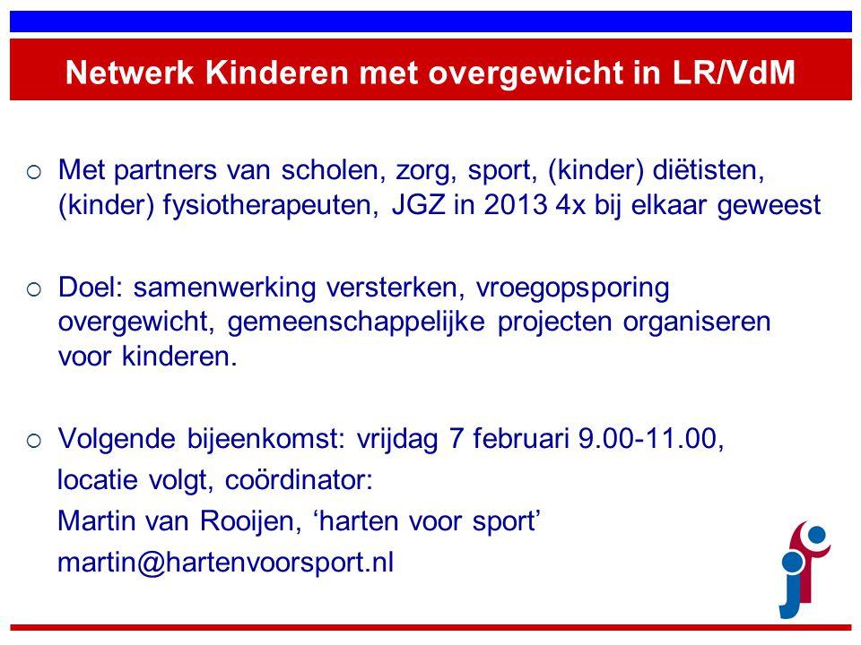 Netwerk Kinderen met overgewicht in LR/VdM  Met partners van scholen, zorg, sport, (kinder) diëtisten, (kinder) fysiotherapeuten, JGZ in 2013 4x bij