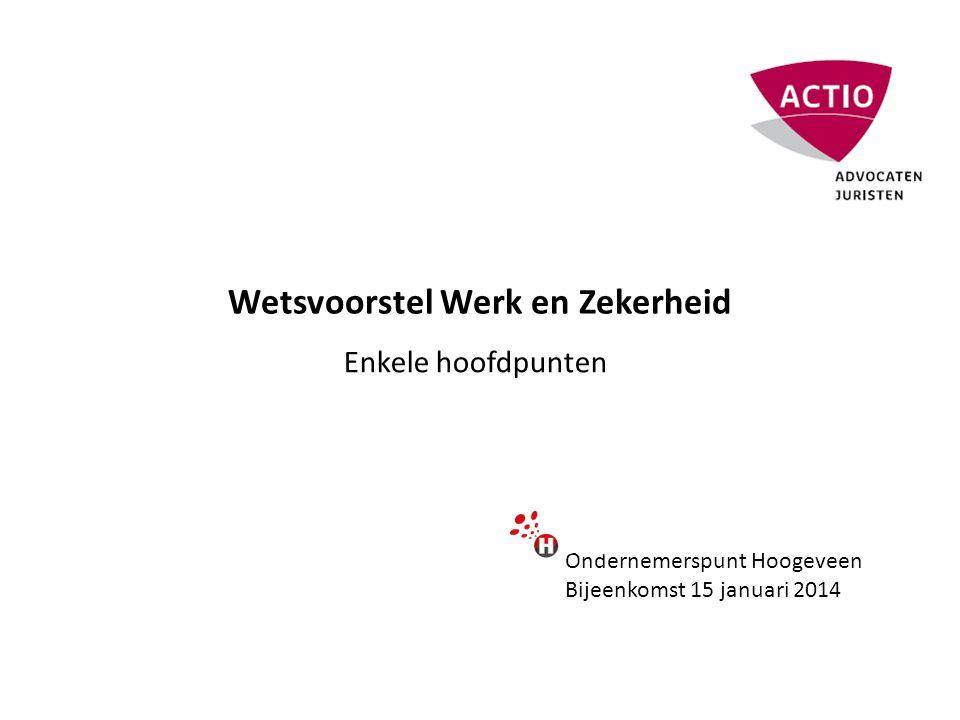 Wetsvoorstel Werk en Zekerheid Enkele hoofdpunten Ondernemerspunt Hoogeveen Bijeenkomst 15 januari 2014