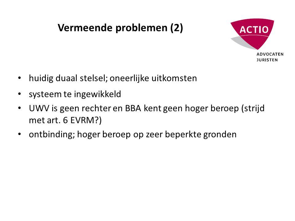 Vermeende problemen (2) • huidig duaal stelsel; oneerlijke uitkomsten • systeem te ingewikkeld • UWV is geen rechter en BBA kent geen hoger beroep (strijd met art.