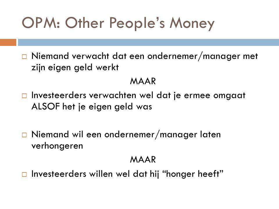 OPM: Other People's Money  Niemand verwacht dat een ondernemer/manager met zijn eigen geld werkt MAAR  Investeerders verwachten wel dat je ermee omg