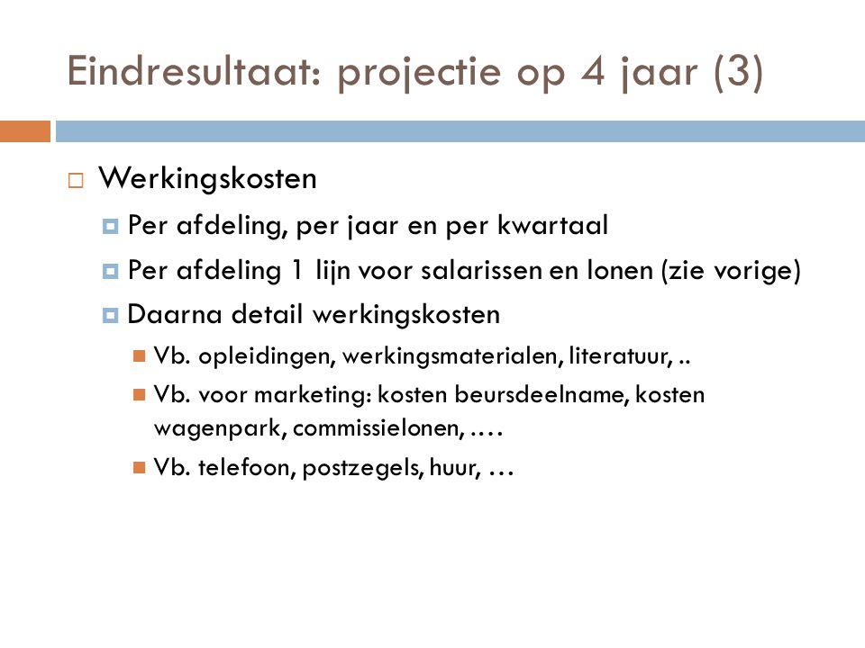 Eindresultaat: projectie op 4 jaar (3)  Werkingskosten  Per afdeling, per jaar en per kwartaal  Per afdeling 1 lijn voor salarissen en lonen (zie v