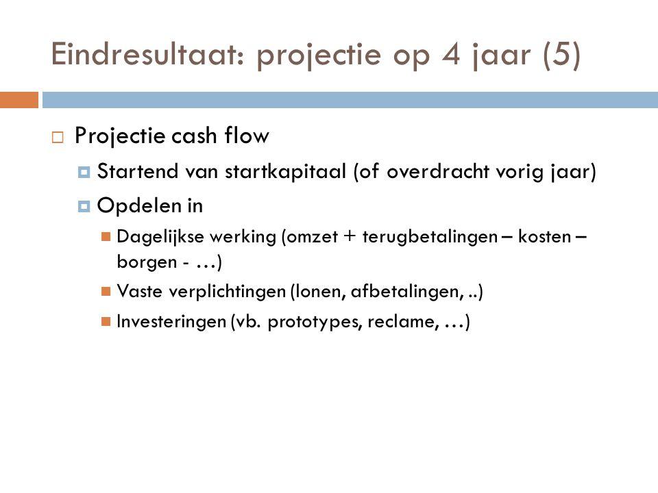 Eindresultaat: projectie op 4 jaar (5)  Projectie cash flow  Startend van startkapitaal (of overdracht vorig jaar)  Opdelen in  Dagelijkse werking