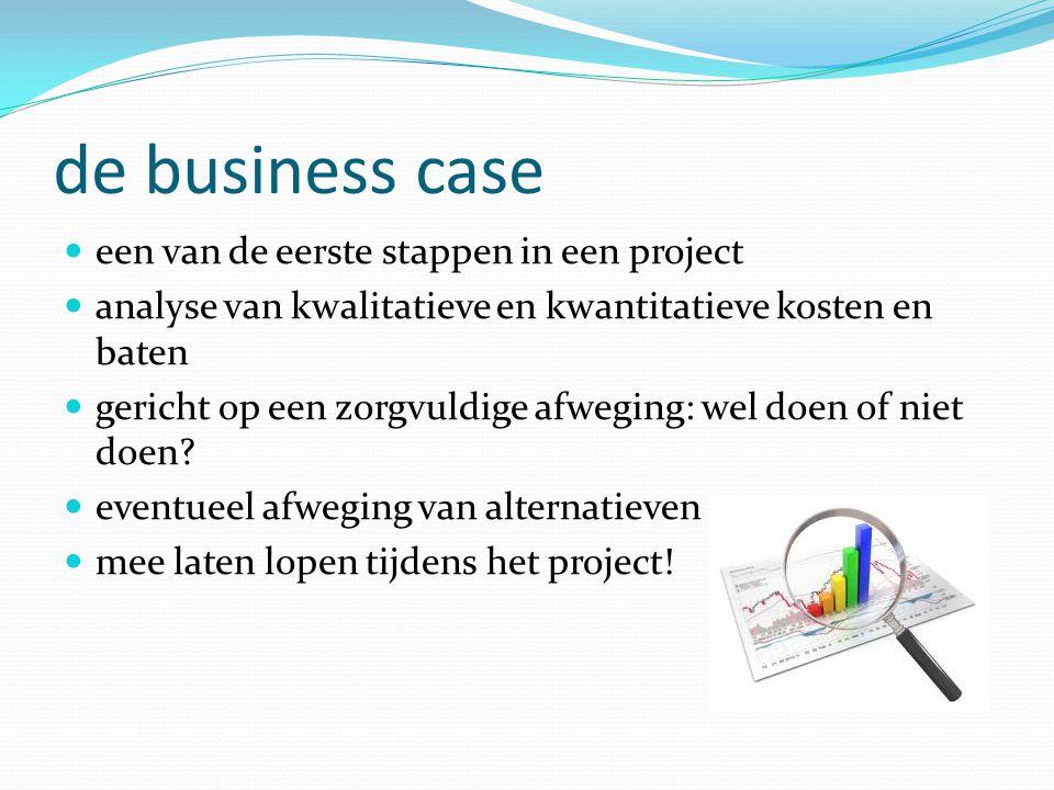 de business case  een van de eerste stappen in een project  analyse van kwalitatieve en kwantitatieve kosten en baten  gericht op een zorgvuldige afweging: wel doen of niet doen.