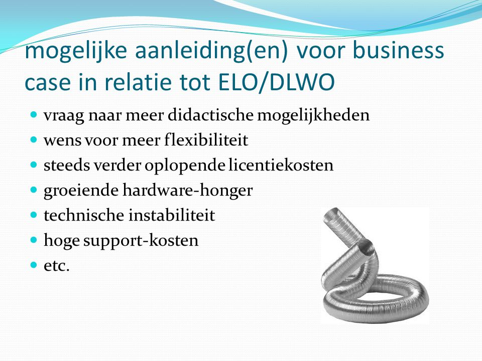 mogelijke aanleiding(en) voor business case in relatie tot ELO/DLWO  vraag naar meer didactische mogelijkheden  wens voor meer flexibiliteit  steeds verder oplopende licentiekosten  groeiende hardware-honger  technische instabiliteit  hoge support-kosten  etc.