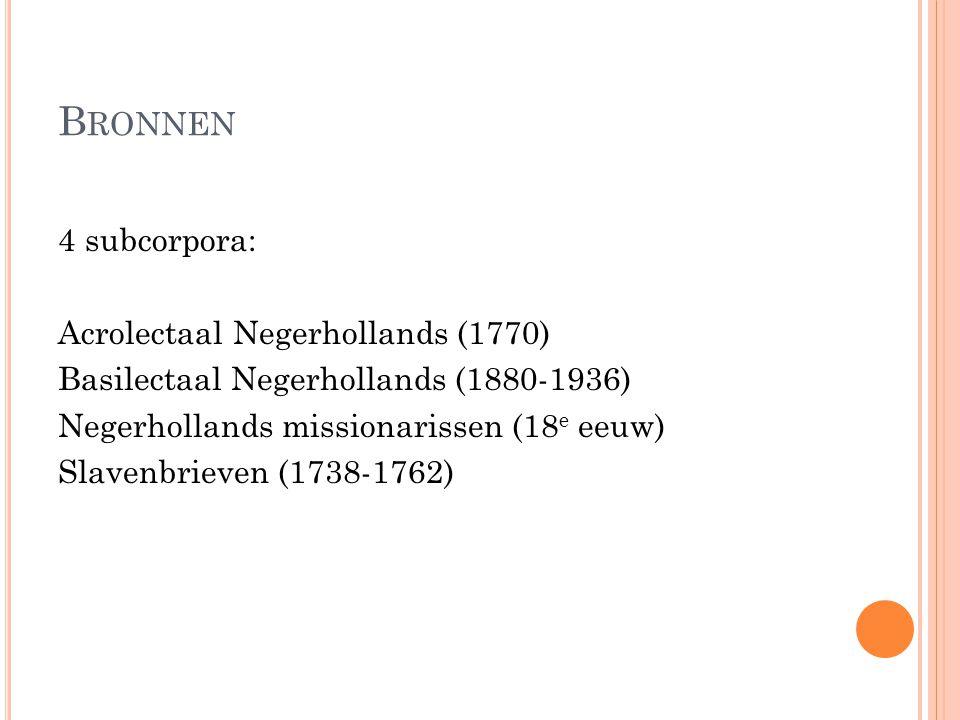 B RONNEN 4 subcorpora: Acrolectaal Negerhollands (1770) Basilectaal Negerhollands (1880-1936) Negerhollands missionarissen (18 e eeuw) Slavenbrieven (1738-1762)