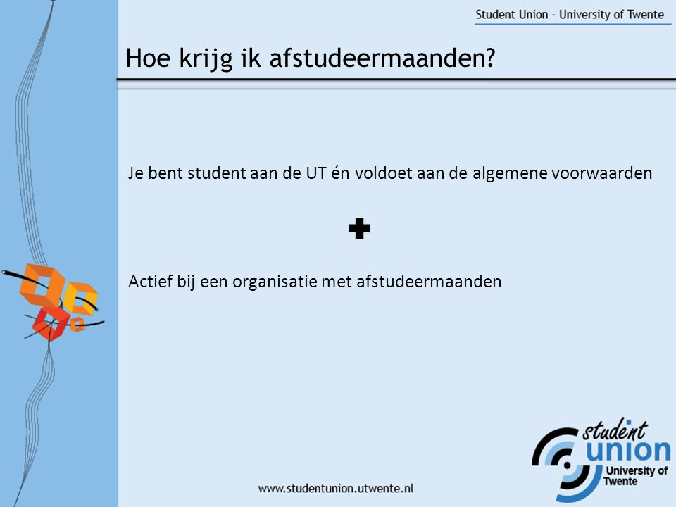 Je bent student aan de UT én voldoet aan de algemene voorwaarden Actief bij een organisatie met afstudeermaanden Hoe krijg ik afstudeermaanden?