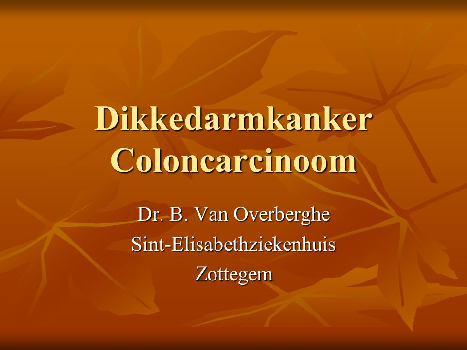 Dikkedarmkanker Coloncarcinoom Dr. B. Van Overberghe Sint-ElisabethziekenhuisZottegem
