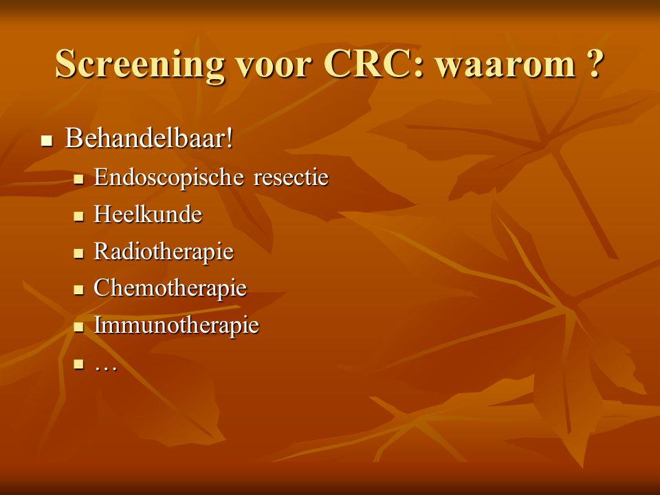 Screening voor CRC: waarom ?  Behandelbaar!  Endoscopische resectie  Heelkunde  Radiotherapie  Chemotherapie  Immunotherapie  …
