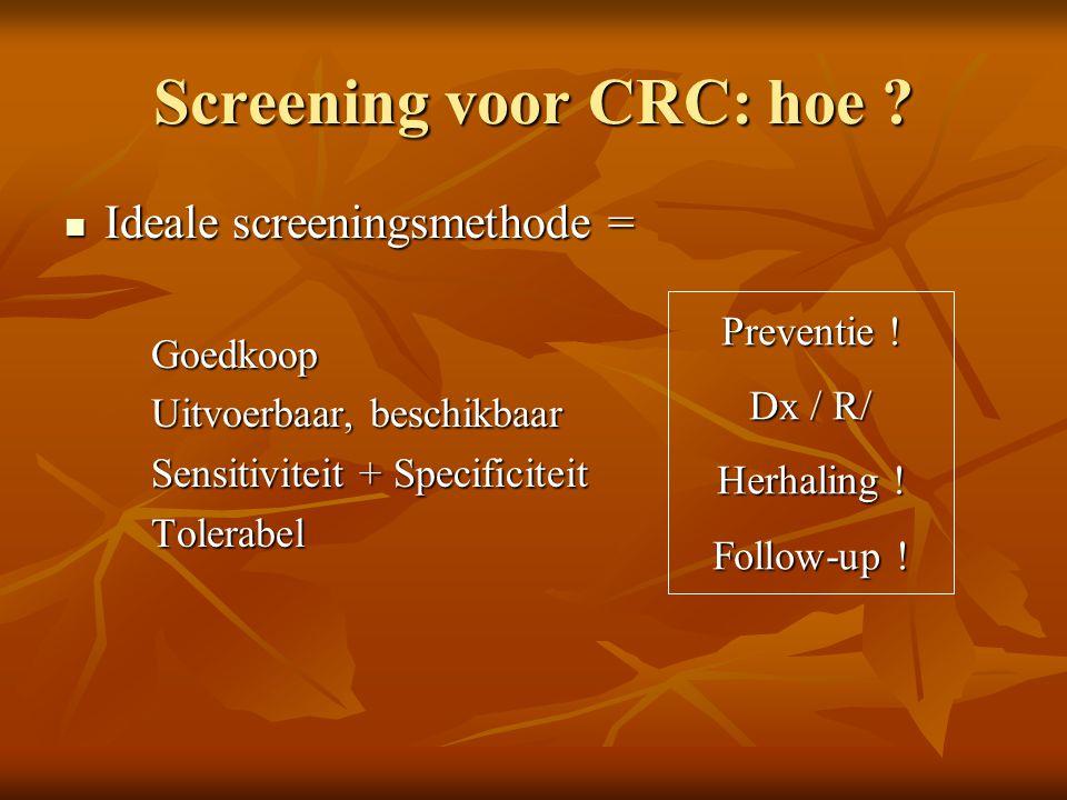 Screening voor CRC: hoe ?  Ideale screeningsmethode = Goedkoop Uitvoerbaar, beschikbaar Sensitiviteit + Specificiteit Tolerabel Preventie ! Dx / R/ H