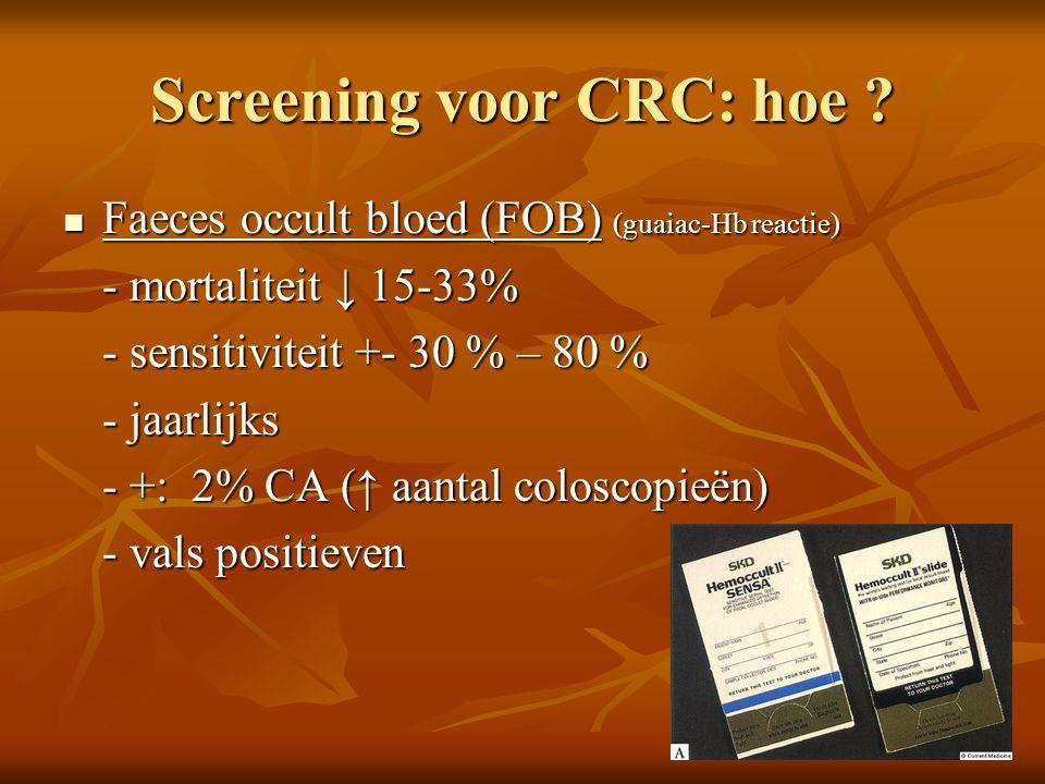Screening voor CRC: hoe ?  Faeces occult bloed (FOB) (guaiac-Hb reactie) - mortaliteit ↓ 15-33% - sensitiviteit +- 30 % – 80 % - jaarlijks - +: 2% CA