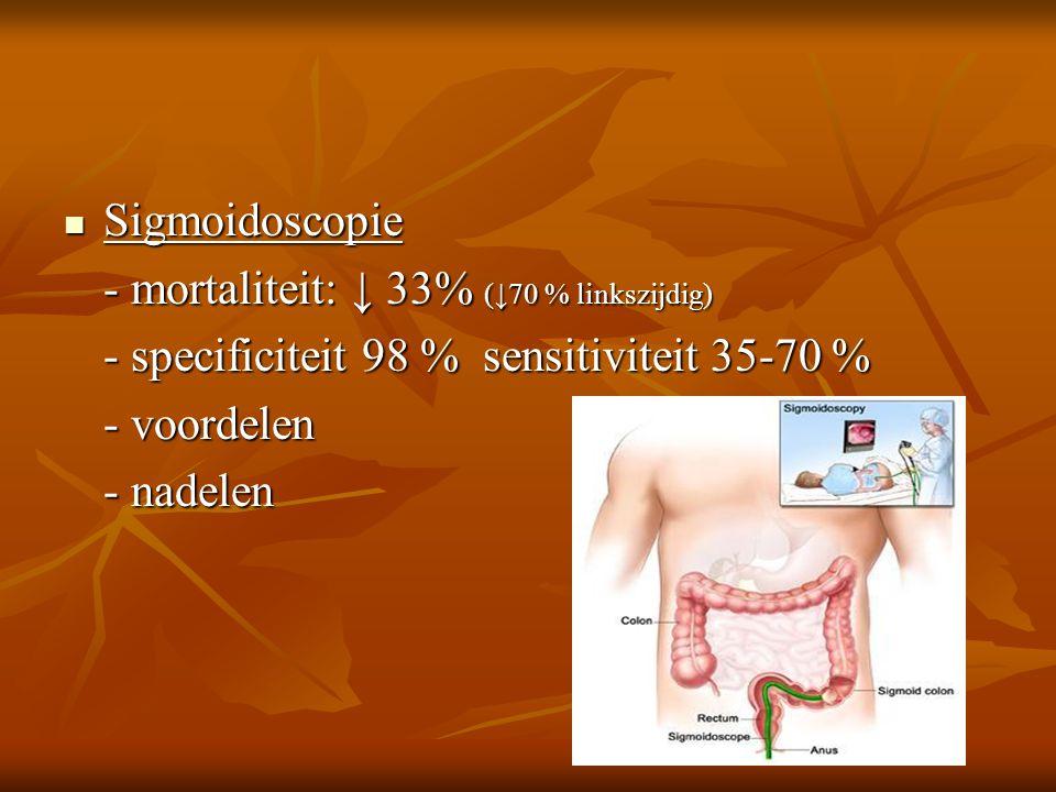  Sigmoidoscopie - mortaliteit: ↓ 33% (↓70 % linkszijdig) - specificiteit 98 % sensitiviteit 35-70 % - voordelen - nadelen