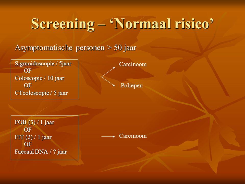 Screening – 'Normaal risico' Asymptomatische personen > 50 jaar Sigmoidoscopie / 5jaar OF Coloscopie / 10 jaar OF CTcoloscopie / 5 jaar FOB (3) / 1 ja