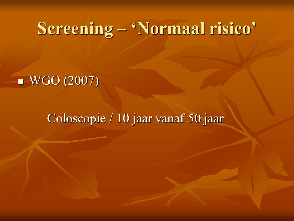 Screening – 'Normaal risico'  WGO (2007) Coloscopie / 10 jaar vanaf 50 jaar