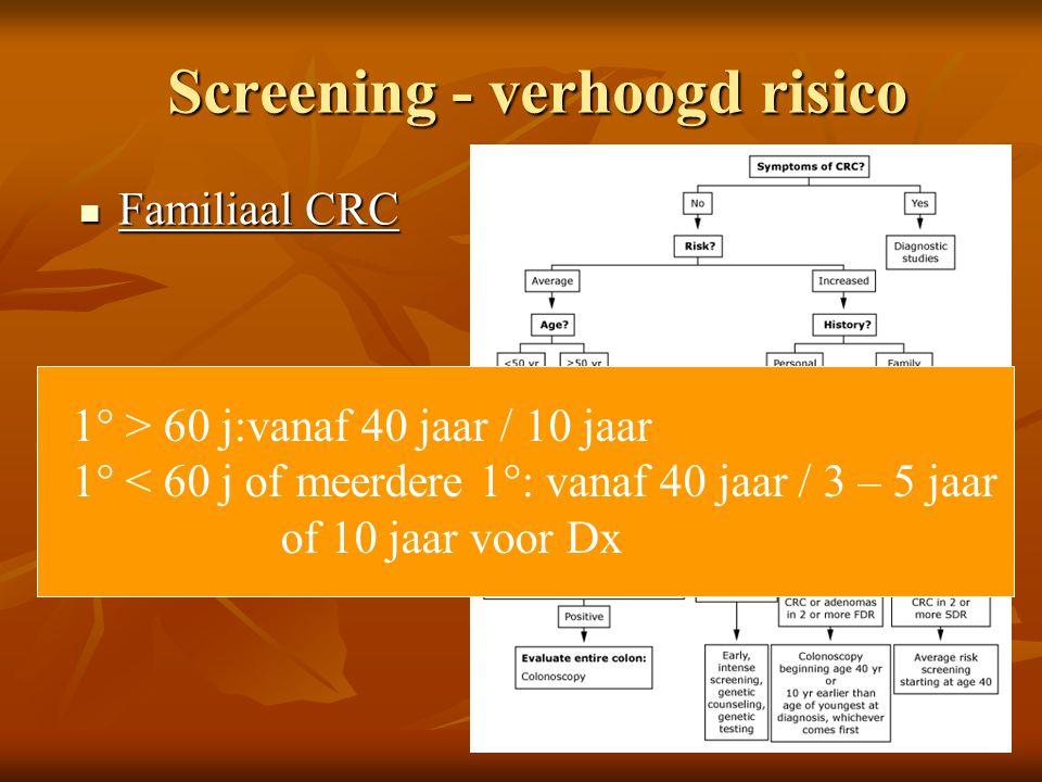 Screening - verhoogd risico  Familiaal CRC 1° > 60 j:vanaf 40 jaar / 10 jaar 1° < 60 j of meerdere 1°: vanaf 40 jaar / 3 – 5 jaar of 10 jaar voor Dx