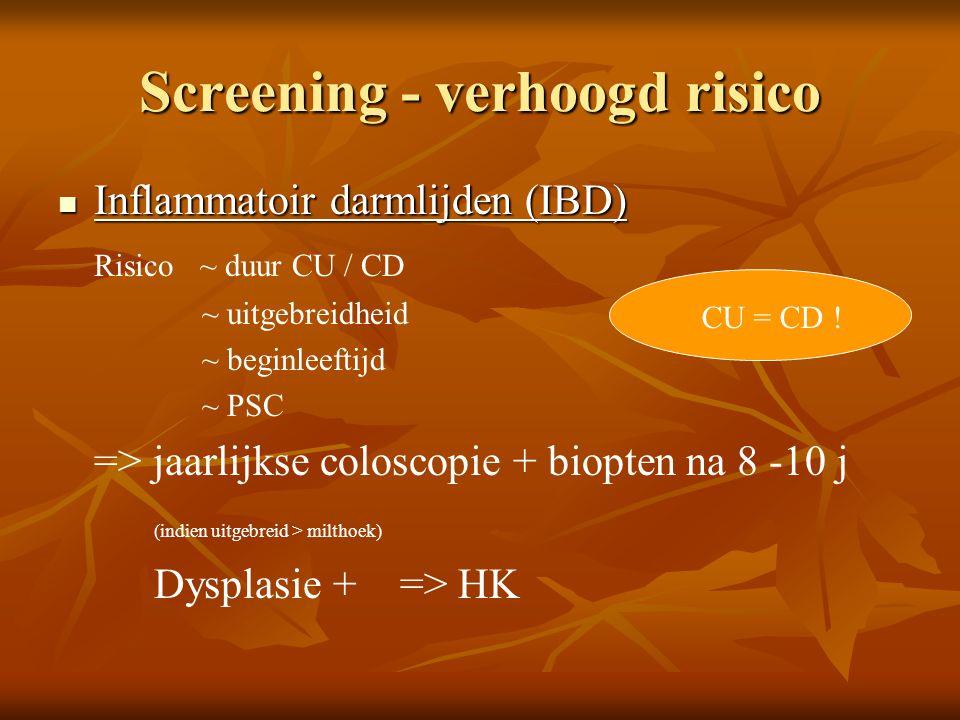 Screening - verhoogd risico  Inflammatoir darmlijden (IBD) Risico ~ duur CU / CD ~ uitgebreidheid ~ beginleeftijd ~ PSC => jaarlijkse coloscopie + bi