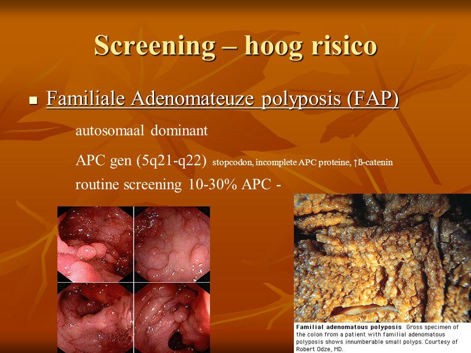 Screening – hoog risico  Familiale Adenomateuze polyposis (FAP) autosomaal dominant APC gen (5q21-q22) stopcodon, incomplete APC proteine, ↑ß-catenin