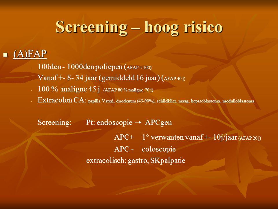 Screening – hoog risico  (A)FAP - - 100den - 1000den poliepen ( AFAP < 100) - - Vanaf +- 8- 34 jaar (gemiddeld 16 jaar) ( AFAP 40 j) - - 100 % malign