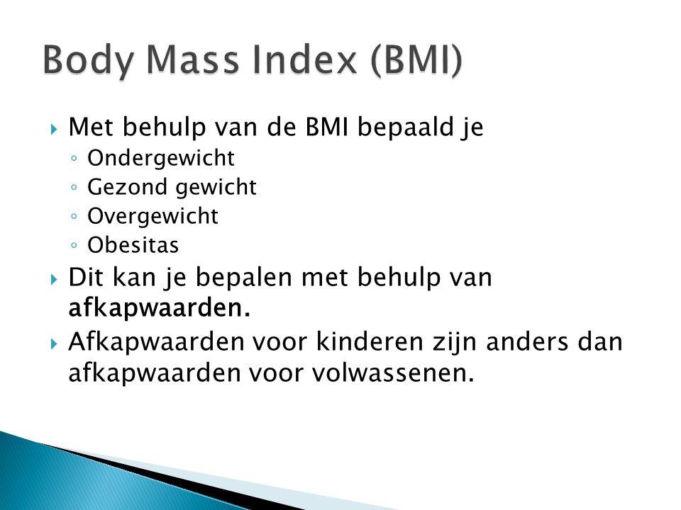  Met behulp van de BMI bepaald je ◦ Ondergewicht ◦ Gezond gewicht ◦ Overgewicht ◦ Obesitas  Dit kan je bepalen met behulp van afkapwaarden.  Afkapw
