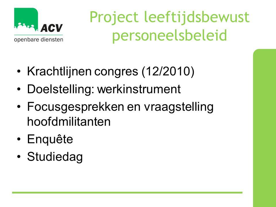 Project leeftijdsbewust personeelsbeleid •Krachtlijnen congres (12/2010) •Doelstelling: werkinstrument •Focusgesprekken en vraagstelling hoofdmilitanten •Enquête •Studiedag