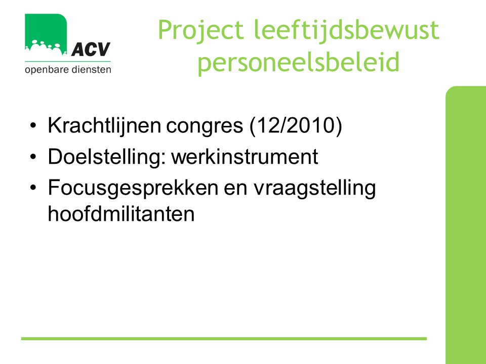 Project leeftijdsbewust personeelsbeleid •Krachtlijnen congres (12/2010) •Doelstelling: werkinstrument •Focusgesprekken en vraagstelling hoofdmilitanten