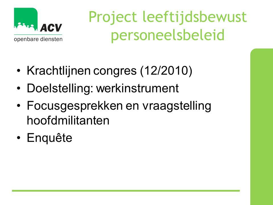Project leeftijdsbewust personeelsbeleid •Krachtlijnen congres (12/2010) •Doelstelling: werkinstrument •Focusgesprekken en vraagstelling hoofdmilitanten •Enquête
