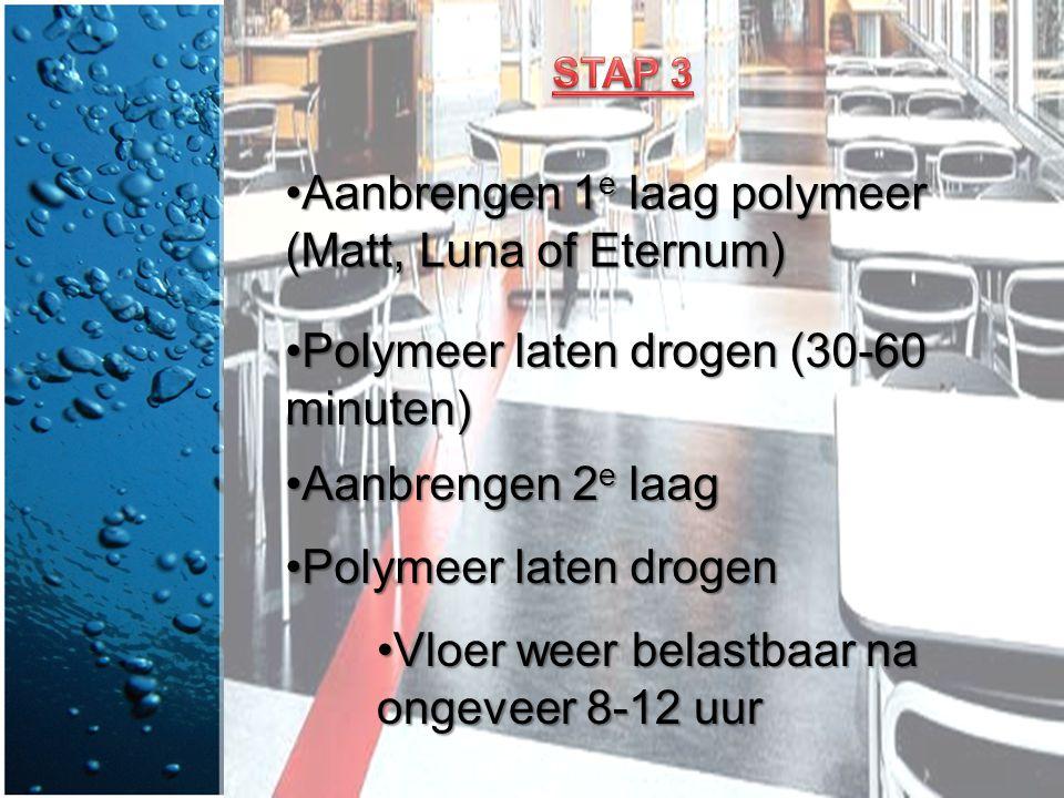 •Aanbrengen 1 e laag polymeer (Matt, Luna of Eternum) •Polymeer laten drogen (30-60 minuten) •Aanbrengen 2 e laag •Polymeer laten drogen •Vloer weer b