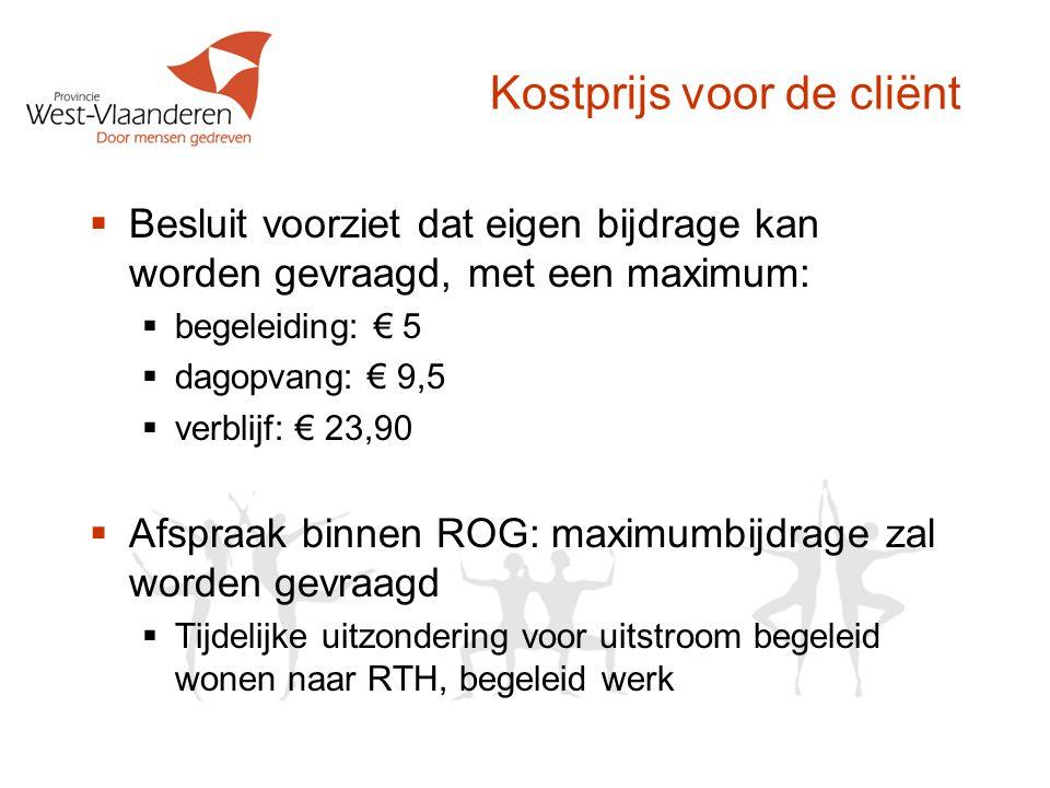 Kostprijs voor de cliënt  Besluit voorziet dat eigen bijdrage kan worden gevraagd, met een maximum:  begeleiding: € 5  dagopvang: € 9,5  verblijf: