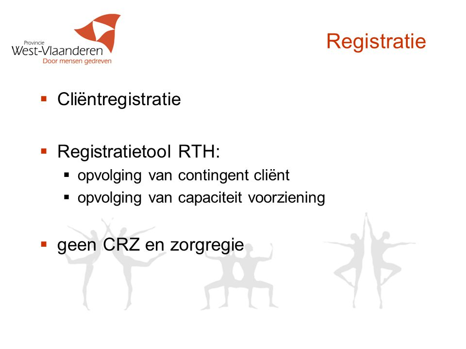Registratie  Cliëntregistratie  Registratietool RTH:  opvolging van contingent cliënt  opvolging van capaciteit voorziening  geen CRZ en zorgregi