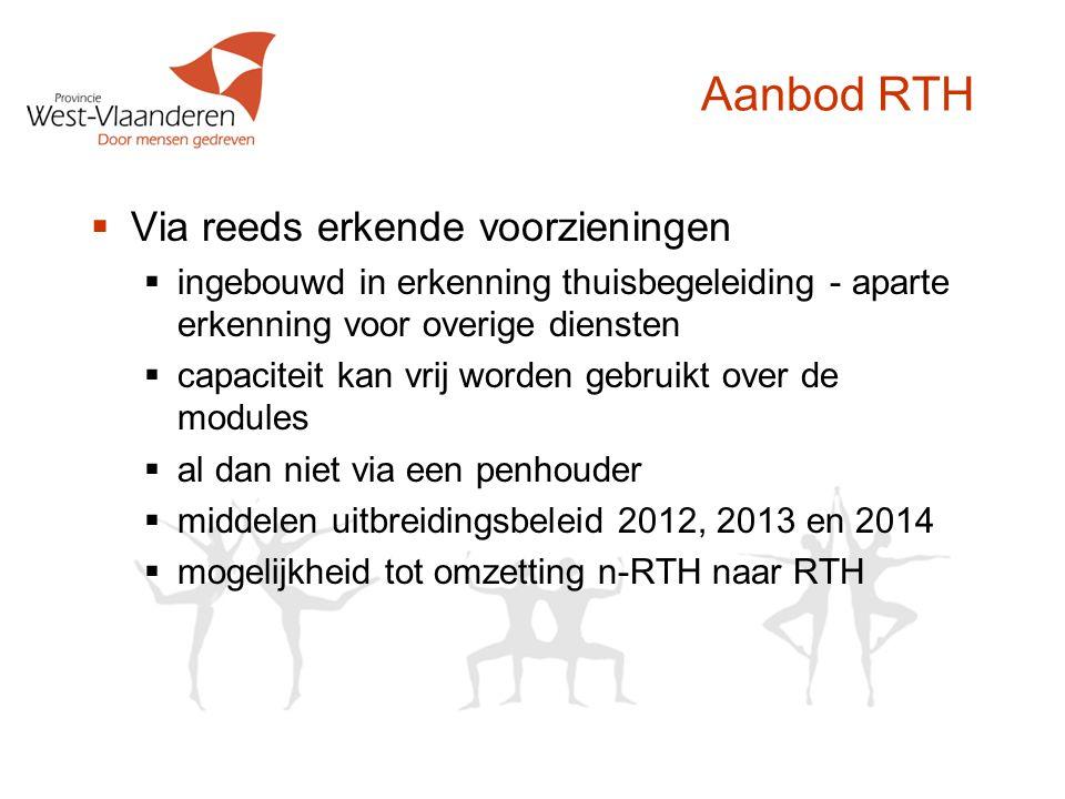 Aanbod RTH  Via reeds erkende voorzieningen  ingebouwd in erkenning thuisbegeleiding - aparte erkenning voor overige diensten  capaciteit kan vrij worden gebruikt over de modules  al dan niet via een penhouder  middelen uitbreidingsbeleid 2012, 2013 en 2014  mogelijkheid tot omzetting n-RTH naar RTH