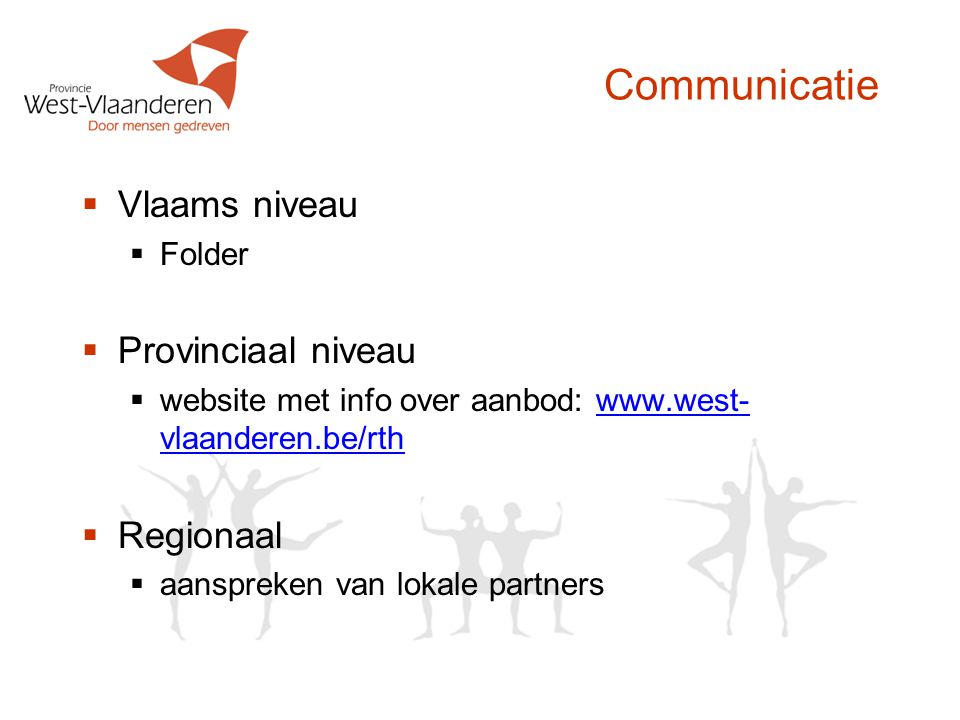 Communicatie  Vlaams niveau  Folder  Provinciaal niveau  website met info over aanbod: www.west- vlaanderen.be/rthwww.west- vlaanderen.be/rth  Re